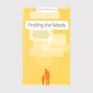 Finding the Words: How to Talk to Children and Teens about Death, Suicide, Homicide, Funerals, Cremation, and other End-of-Life Matters