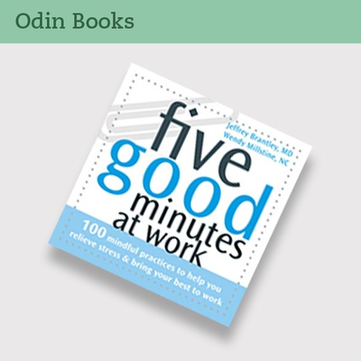 Five Good Minutes At Work: 100 Mindful Practices to Help You Relieve Stress & Bring Your Best To Work